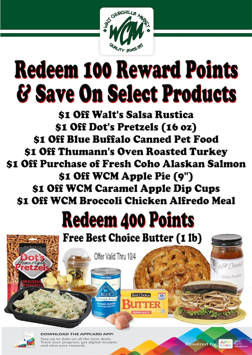 Redeen 100 Reward Points and safe on select products: $1 off Walt's Salsa Rustica, $1 off Dot's Pretzels, (16 oz), $1 off Blue Buffalo Canned Pet Food, $1 off Thumann's Oven Roasted Turkey, $1 off Purchase of Fresh Coho Alaskan Salmon, $1 Off WCM Apple Pie, 9 inch, $1 off WCM Caramel apple dip cups, $1 off WCM Broccoli chicken Alfredo meal. Redeem 400 points for a free best choice butter (1 lb.). Offer valid thru 10/4/20