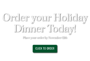 Order your holiday dinner today! Place your order by November 12th. Click to order.
