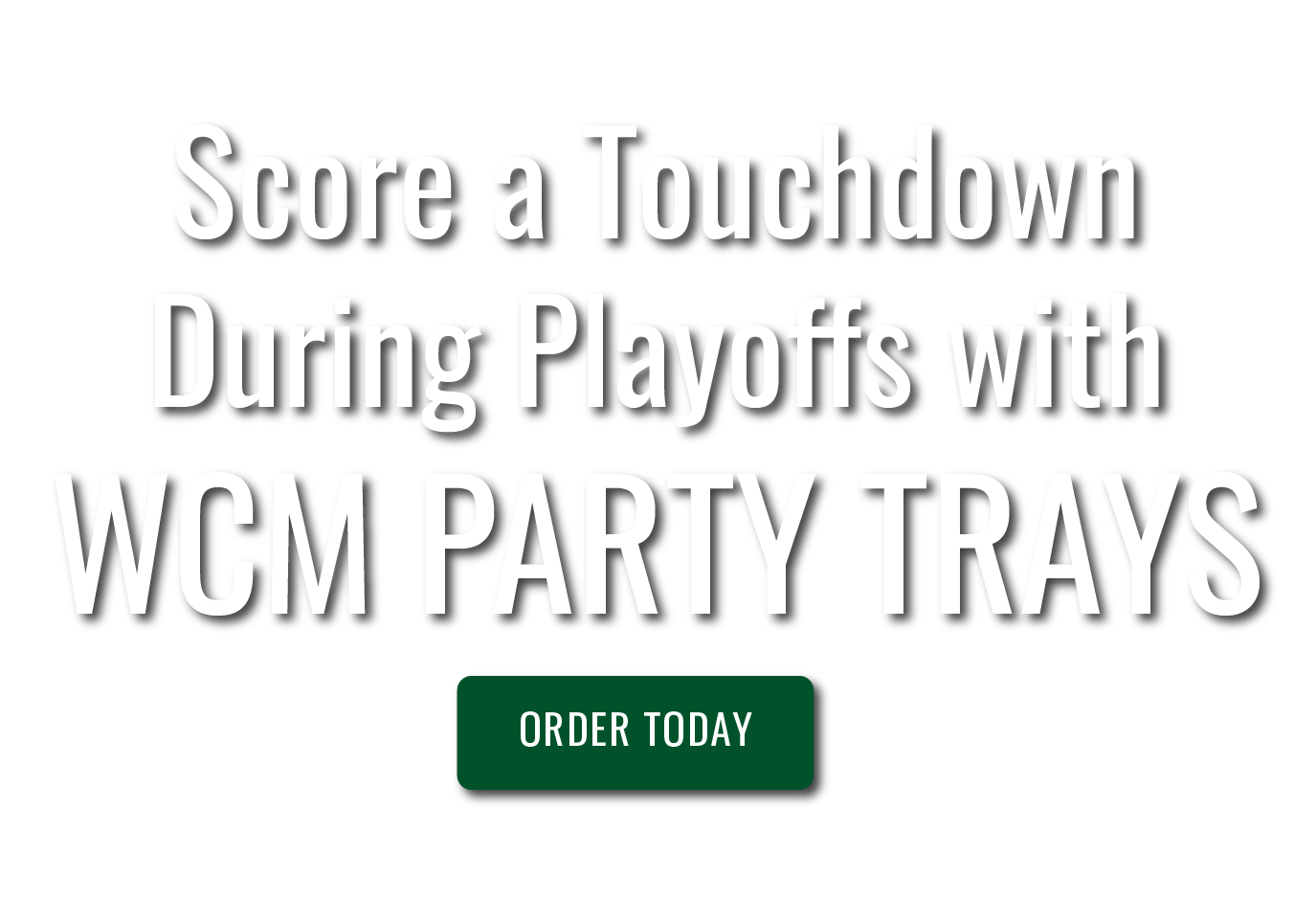 Score a touchdown during playoffs with WCM Party Trays. Order Today.