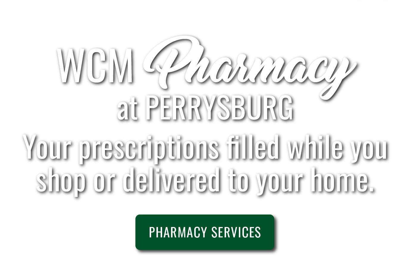 WCM Pharmacy at Perrysburg. Your prescriptions filled while you shop or delivered to your home.
