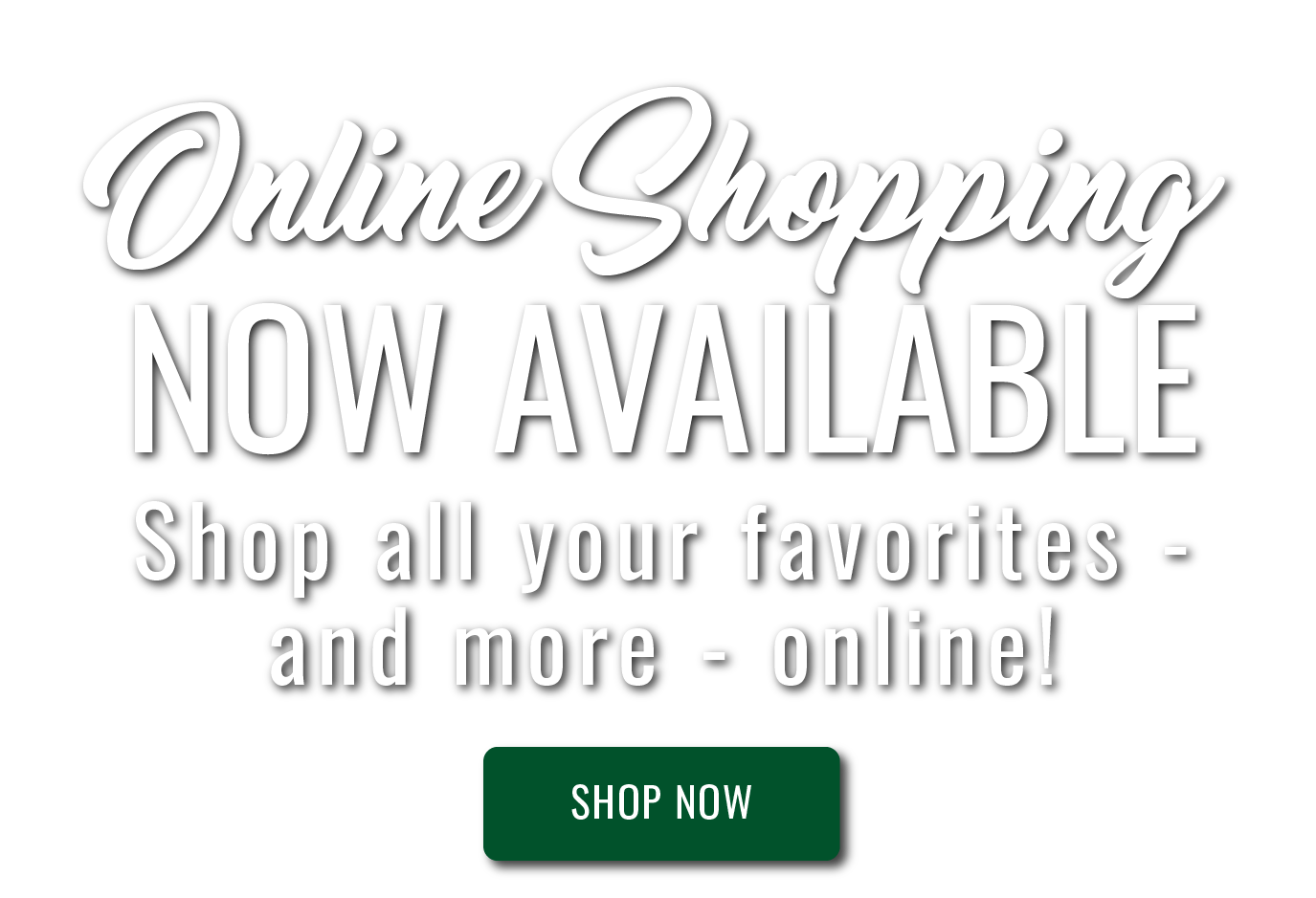 Online Shopping Now Available. Shop all your favorites and more online! Shop now.